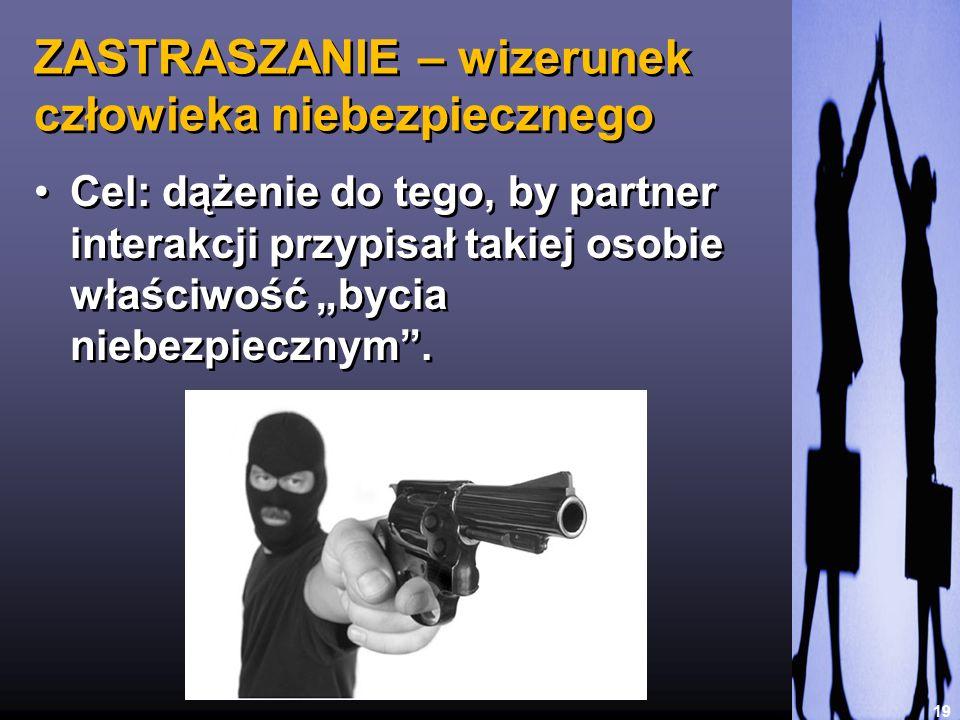 ZASTRASZANIE – wizerunek człowieka niebezpiecznego 19 Cel: dążenie do tego, by partner interakcji przypisał takiej osobie właściwość bycia niebezpiecz