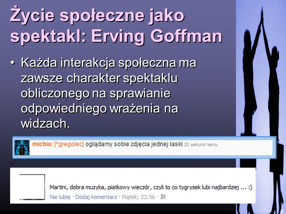 2 Życie społeczne jako spektakl: Erving Goffman Każda interakcja społeczna ma zawsze charakter spektaklu obliczonego na sprawianie odpowiedniego wraże