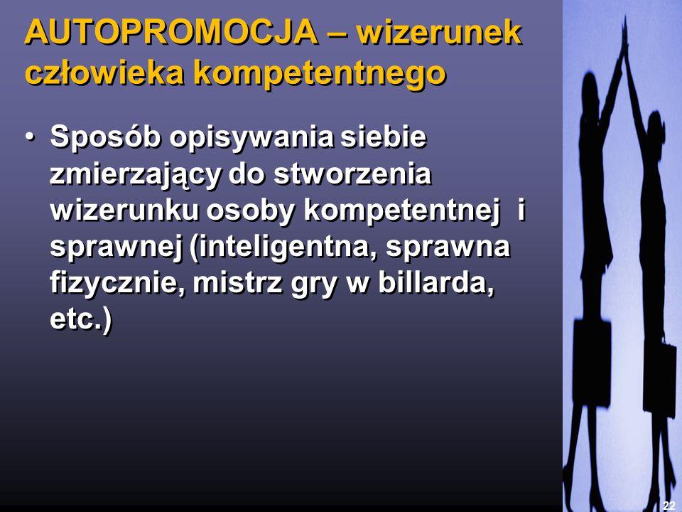 AUTOPROMOCJA – wizerunek człowieka kompetentnego 22 Sposób opisywania siebie zmierzający do stworzenia wizerunku osoby kompetentnej i sprawnej (inteli