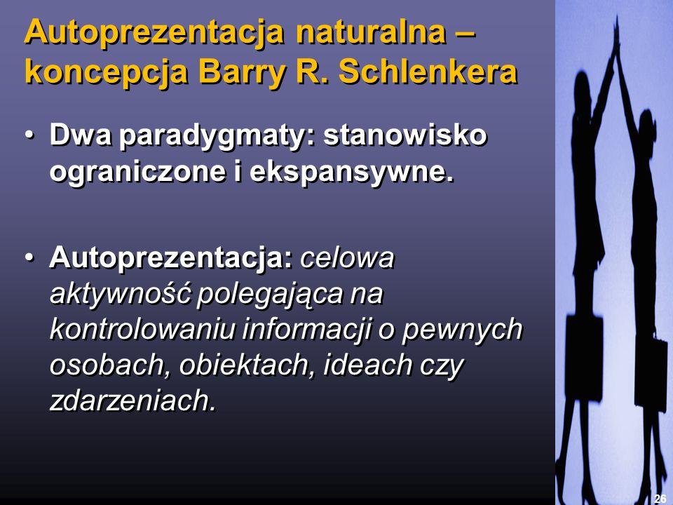 Autoprezentacja naturalna – koncepcja Barry R. Schlenkera 26 Dwa paradygmaty: stanowisko ograniczone i ekspansywne. Autoprezentacja: celowa aktywność