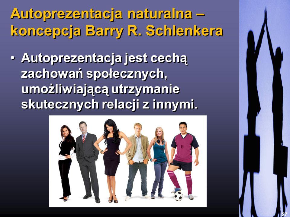 Autoprezentacja naturalna – koncepcja Barry R. Schlenkera 27 Autoprezentacja jest cechą zachowań społecznych, umożliwiającą utrzymanie skutecznych rel