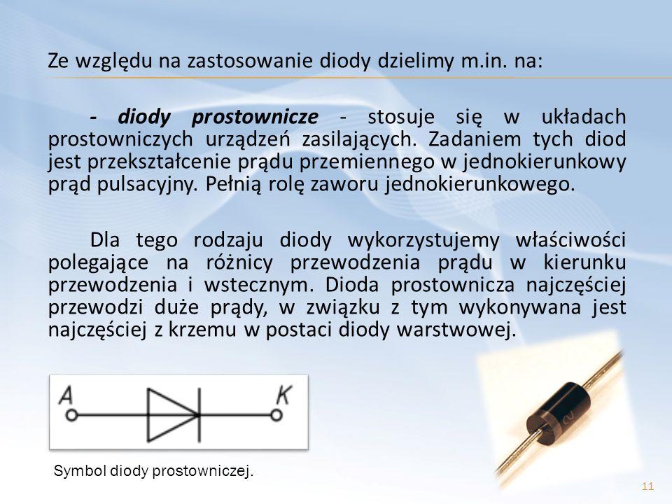 Ze względu na zastosowanie diody dzielimy m.in. na: - diody prostownicze - stosuje się w układach prostowniczych urządzeń zasilających. Zadaniem tych