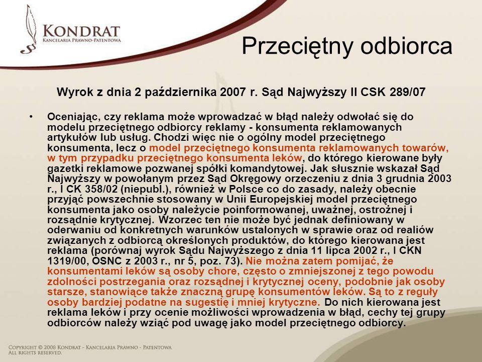 Przeciętny odbiorca Wyrok z dnia 2 października 2007 r. Sąd Najwyższy II CSK 289/07 Oceniając, czy reklama może wprowadzać w błąd należy odwołać się d