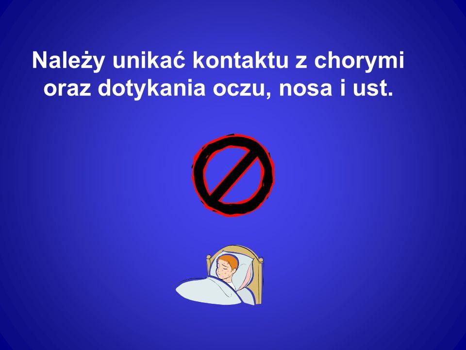 Nie należy dotykać powierzchni, które mogły mieć kontakt z wirusem (wydzieliną chorego).