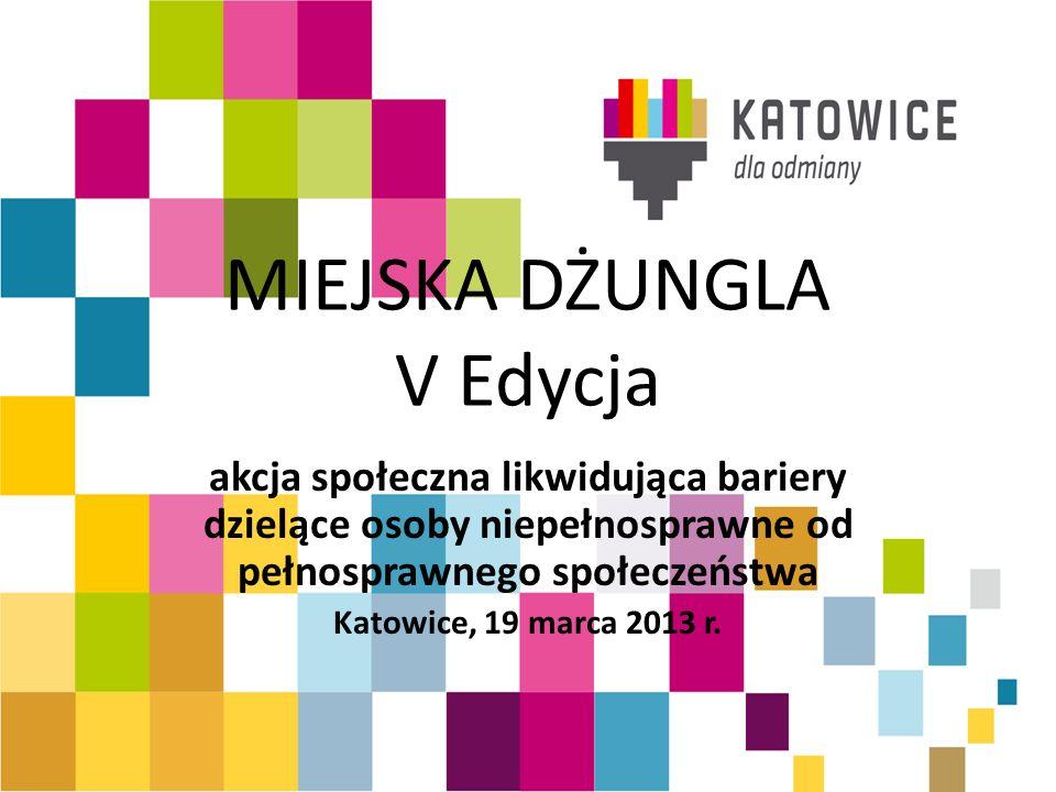 MIEJSKA DŻUNGLA V Edycja akcja społeczna likwidująca bariery dzielące osoby niepełnosprawne od pełnosprawnego społeczeństwa Katowice, 19 marca 2013 r.