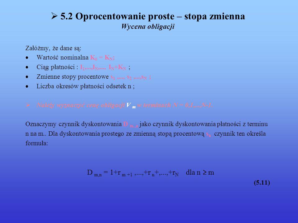 5.2 Oprocentowanie proste – stopa zmienna Wycena obligacji Załóżmy, że dane są: Wartość nominalna K 0 = K N ; Ciąg płatności : I 1,...,I N,..., I N +K