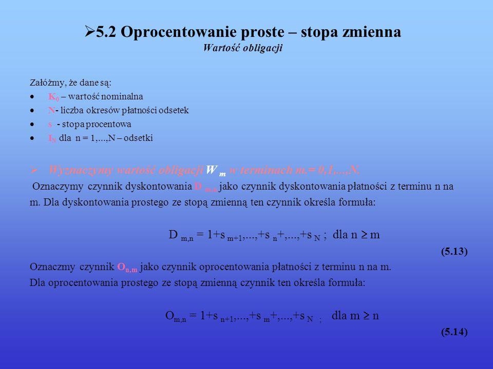 5.2 Oprocentowanie proste – stopa zmienna Wartość obligacji Załóżmy, że dane są: K 0 – wartość nominalna N- liczba okresów płatności odsetek s - stopa