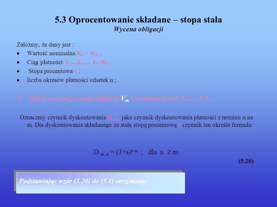 5.3 Oprocentowanie składane – stopa stała Wycena obligacji Załóżmy, że dany jest : Wartość nominalna K 0 = K N ; Ciąg płatności: I 1,...,I N,..., I N