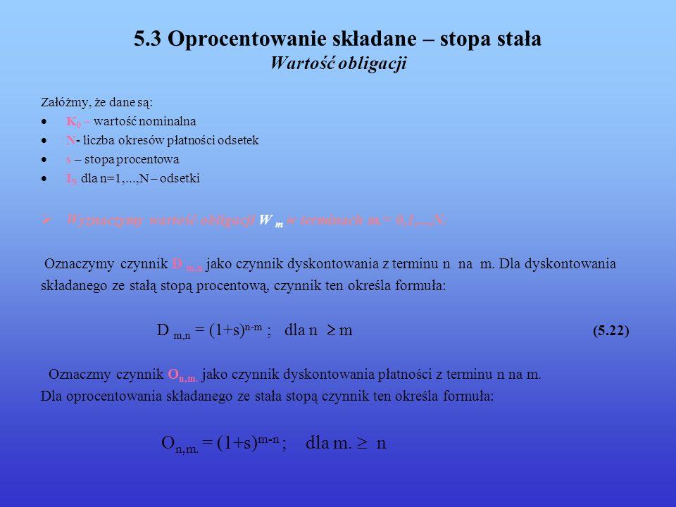 5.3 Oprocentowanie składane – stopa stała Wartość obligacji Załóżmy, że dane są: K 0 – wartość nominalna N- liczba okresów płatności odsetek s – stopa