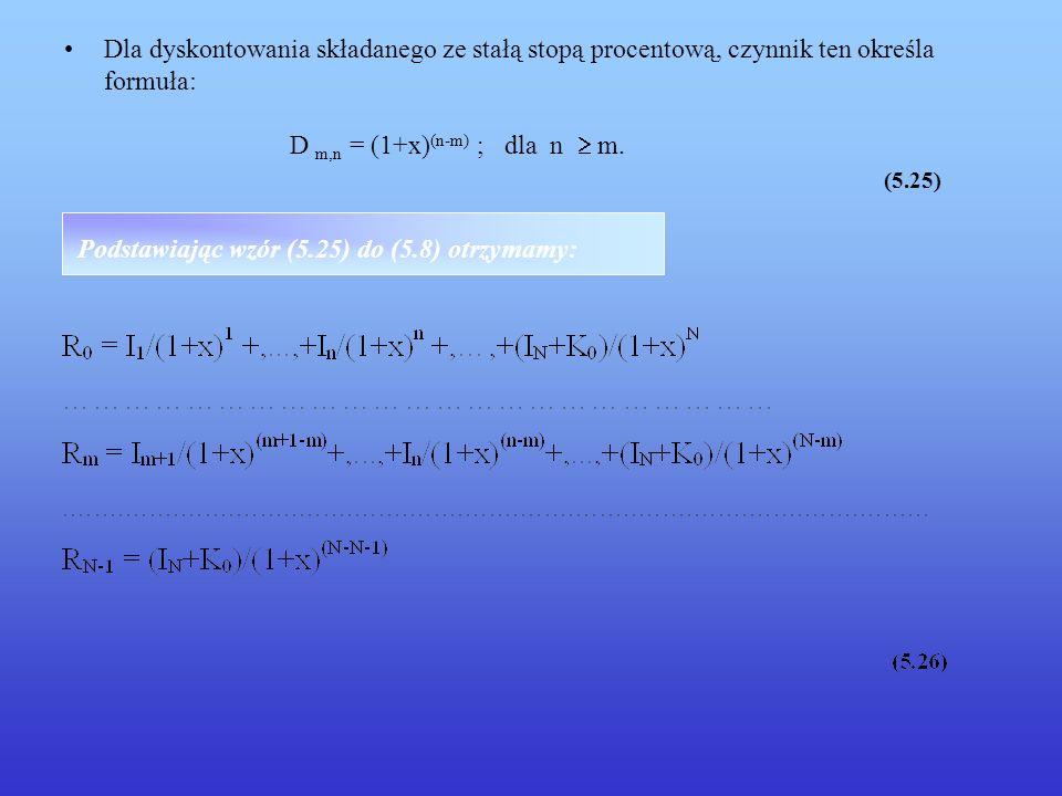 Dla dyskontowania składanego ze stałą stopą procentową, czynnik ten określa formuła: D m,n = (1+x) (n-m) ; dla n m. (5.25) Podstawiając wzór (5.25) do