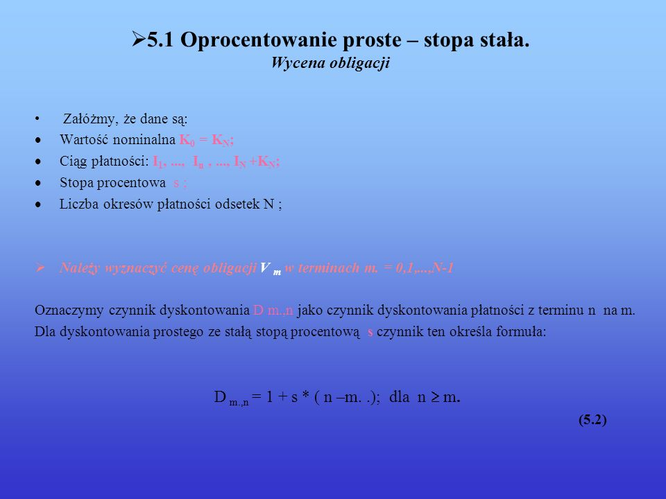 5.4Oprocentowanie składane – stopa zmienna Wycena obligacji Załóżmy, że dane są: K 0 = K N – wartość nominalna N- liczba okresów płatności odsetek Ciąg płatności : I 1,...,I N,..., I N + K N ; Zmienne stopy procentowe : s 1,...,s n,...,s N ; Należy wyznaczyć cenę obligacji V m w terminach m = 0,1,...,N-1.