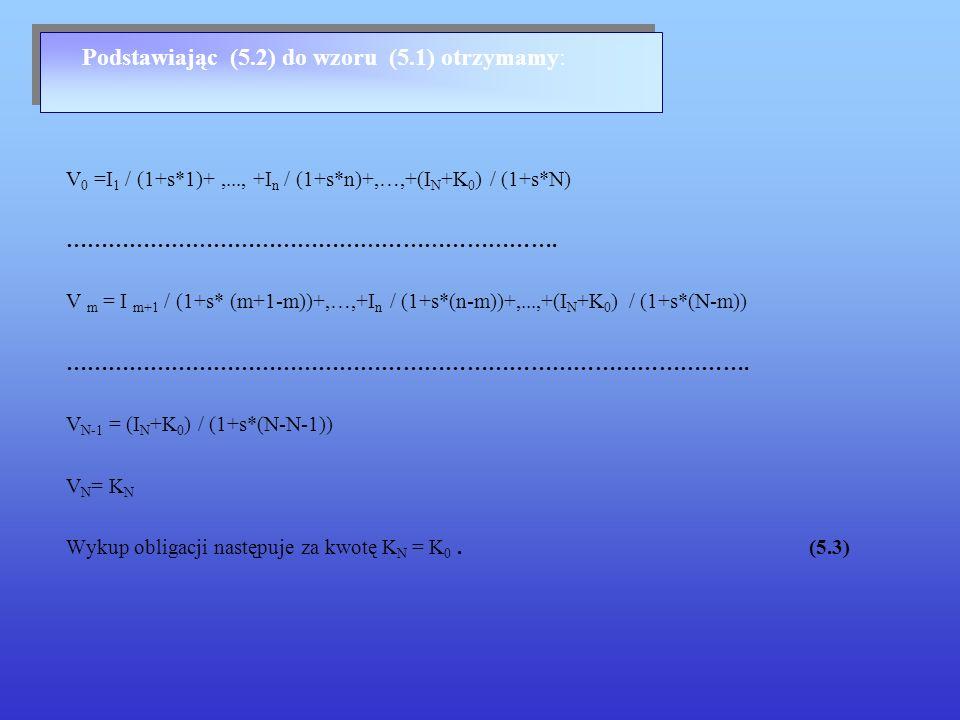 5.2 Oprocentowanie proste – stopa zmienna Stopa dochodu do wykupu Załóżmy, że dane są : Wartość nominalna K 0 ; Wartość rynkowa R m ; Ciąg płatności: I 1,...,I N,..., I N +K N ; Stopa procentowa s ; Współczynnik zmienności stopy procentowej q r ; Liczba okresów płatności odsetek N ; Należy wyznaczyć stopę dochodu obligacji x m w terminach m.=1,...,N-1.
