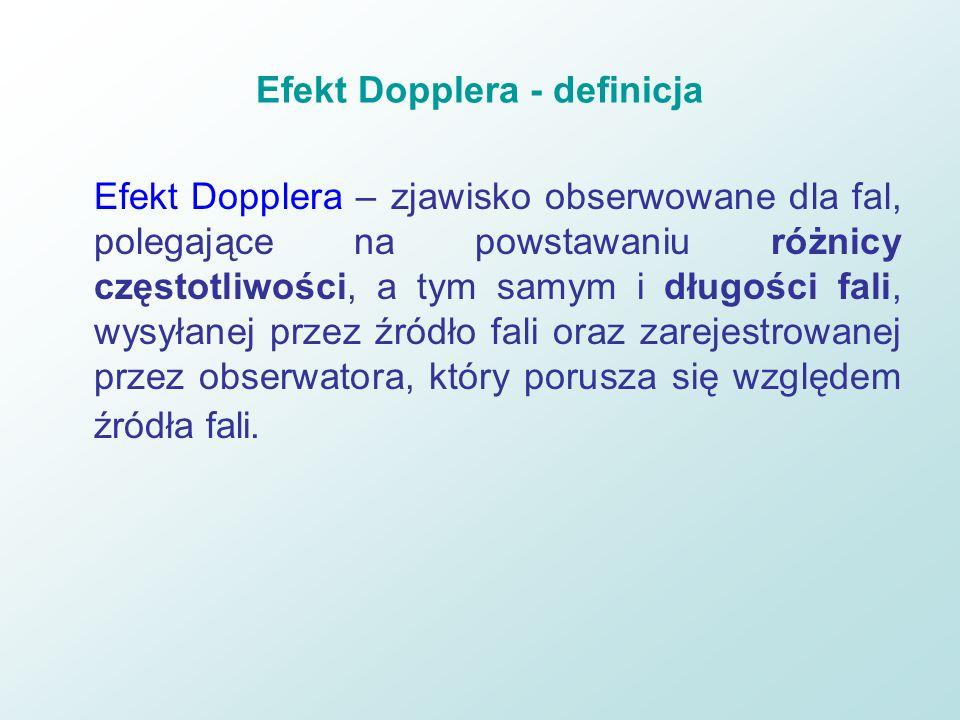 Efekt Dopplera - definicja Efekt Dopplera – zjawisko obserwowane dla fal, polegające na powstawaniu różnicy częstotliwości, a tym samym i długości fal