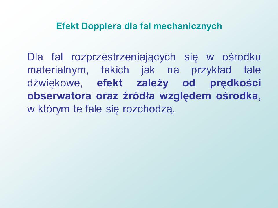 Efekt Dopplera dla fal mechanicznych Dla fal rozprzestrzeniających się w ośrodku materialnym, takich jak na przykład fale dźwiękowe, efekt zależy od p