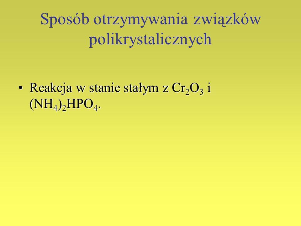 Sposób otrzymywania związków polikrystalicznych Reakcja w stanie stałym z Cr 2 O 3 i (NH 4 ) 2 HPO 4.Reakcja w stanie stałym z Cr 2 O 3 i (NH 4 ) 2 HP