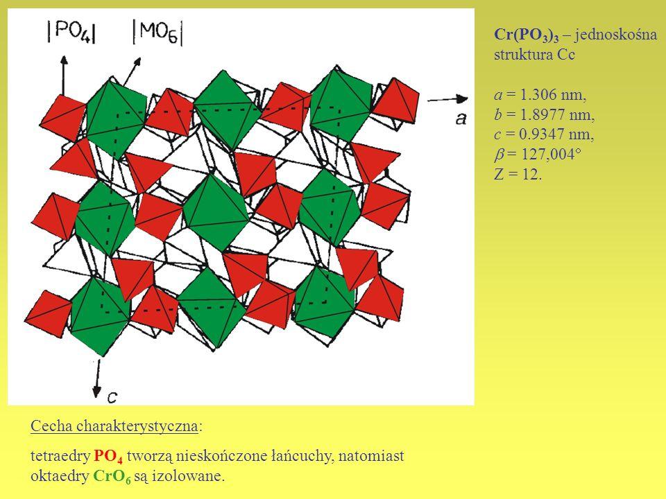 Cr(PO 3 ) 3 – jednoskośna struktura Cc a = 1.306 nm, b = 1.8977 nm, c = 0.9347 nm, = 127,004 Z = 12. Cecha charakterystyczna: tetraedry PO 4 tworzą ni