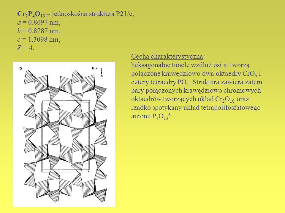 Cr 2 P 4 O 13 – jednoskośna struktura P21/c, a = 0.8097 nm, b = 0.8787 nm, c = 1.3098 nm, Z = 4. Cecha charakterystyczna: heksagonalne tunele wzdłuż o