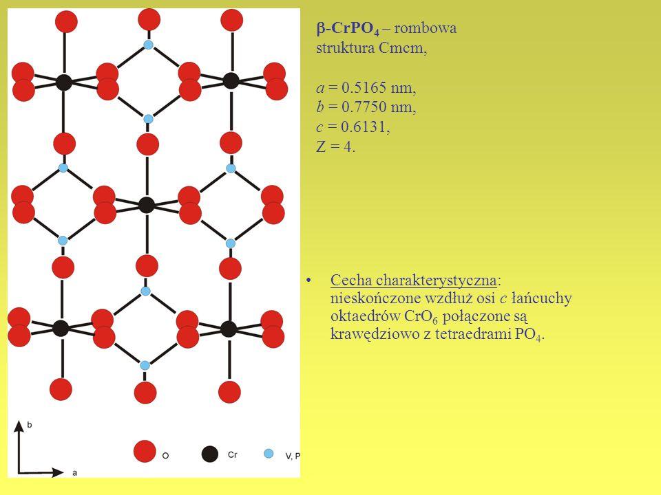-CrPO 4 – rombowa struktura Cmcm, a = 0.5165 nm, b = 0.7750 nm, c = 0.6131, Z = 4. Cecha charakterystyczna: nieskończone wzdłuż osi c łańcuchy oktaedr