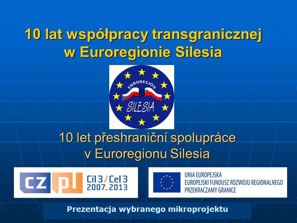 10 lat współpracy transgranicznej w Euroregionie Silesia Prezentacja wybranego mikroprojektu 10 let přeshraniční spolupráce v Euroregionu Silesia
