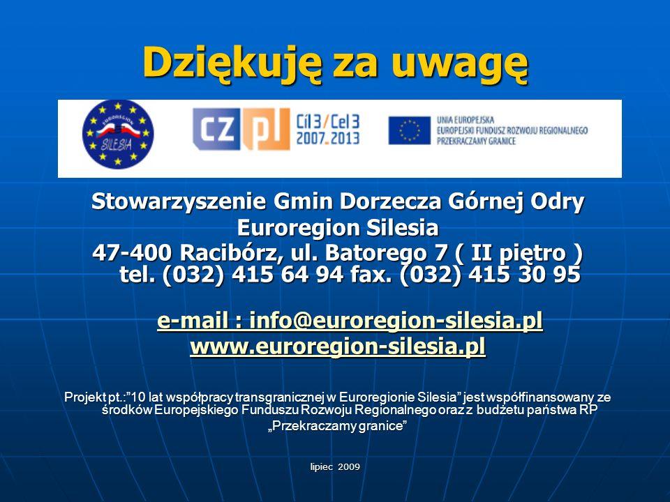 lipiec 2009 Dziękuję za uwagę Stowarzyszenie Gmin Dorzecza Górnej Odry Euroregion Silesia 47-400 Racibórz, ul. Batorego 7 ( II piętro ) tel. (032) 415