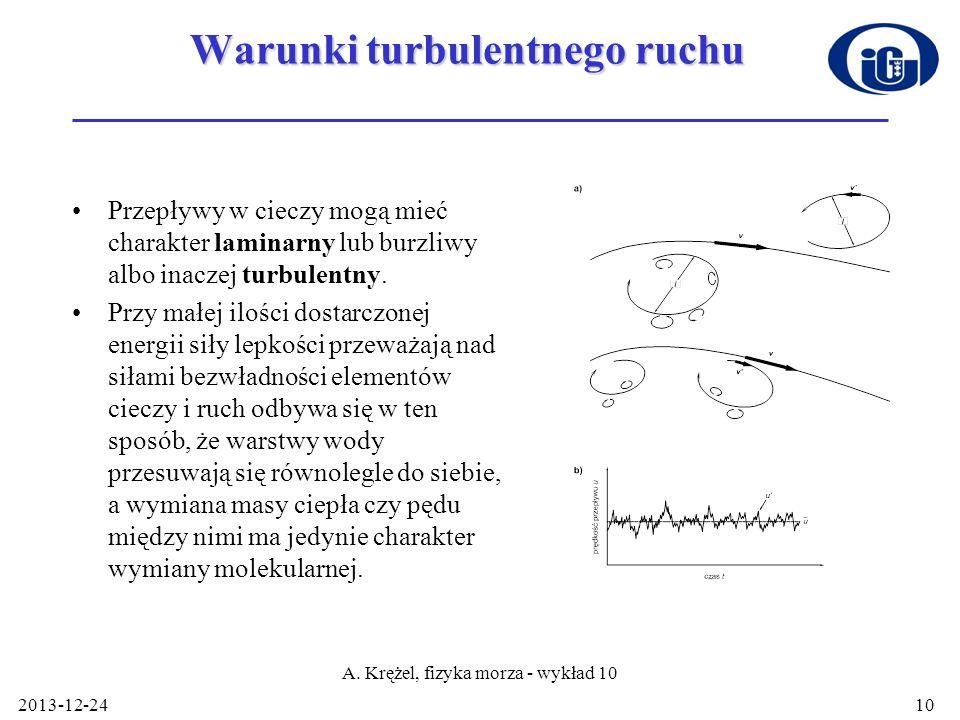 2013-12-24 A. Krężel, fizyka morza - wykład 10 10 Warunki turbulentnego ruchu Przepływy w cieczy mogą mieć charakter laminarny lub burzliwy albo inacz