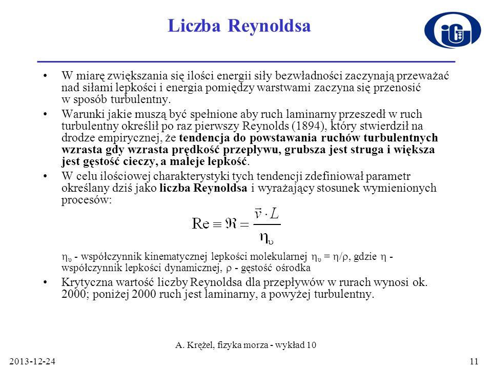 2013-12-24 A. Krężel, fizyka morza - wykład 10 11 Liczba Reynoldsa W miarę zwiększania się ilości energii siły bezwładności zaczynają przeważać nad si