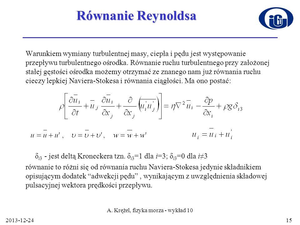 2013-12-24 A. Krężel, fizyka morza - wykład 10 15 Równanie Reynoldsa Warunkiem wymiany turbulentnej masy, ciepła i pędu jest występowanie przepływu tu
