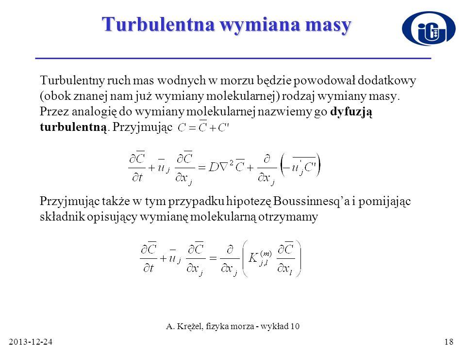 2013-12-24 A. Krężel, fizyka morza - wykład 10 18 Turbulentna wymiana masy Turbulentny ruch mas wodnych w morzu będzie powodował dodatkowy (obok znane