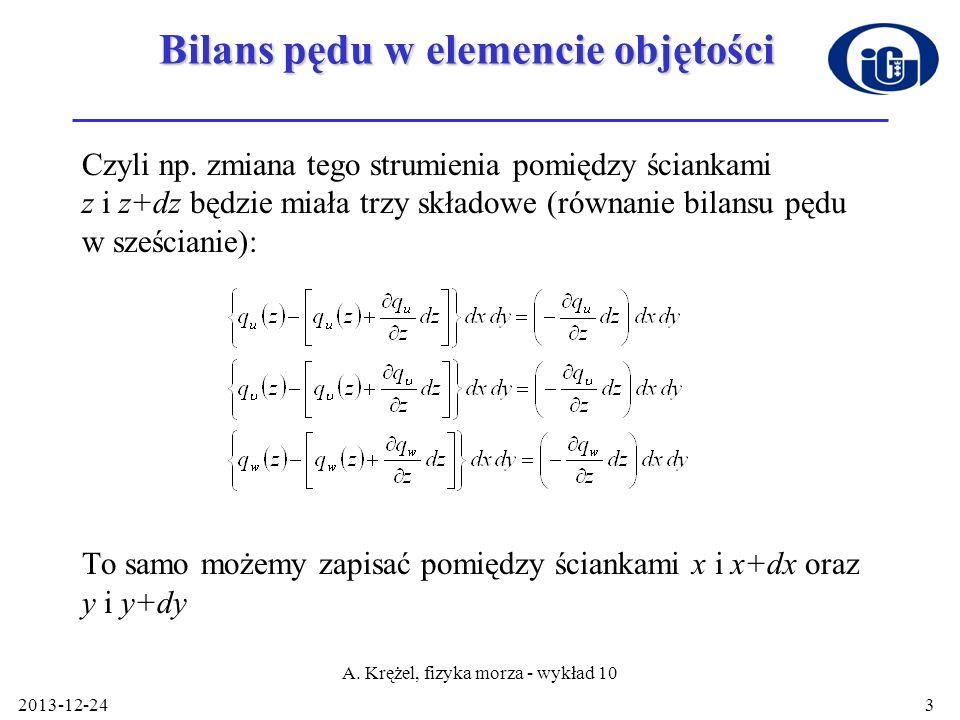 2013-12-24 A. Krężel, fizyka morza - wykład 10 3 Bilans pędu w elemencie objętości Czyli np. zmiana tego strumienia pomiędzy ściankami z i z+dz będzie