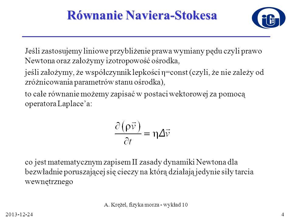 2013-12-24 A. Krężel, fizyka morza - wykład 10 4 Równanie Naviera-Stokesa Jeśli zastosujemy liniowe przybliżenie prawa wymiany pędu czyli prawo Newton