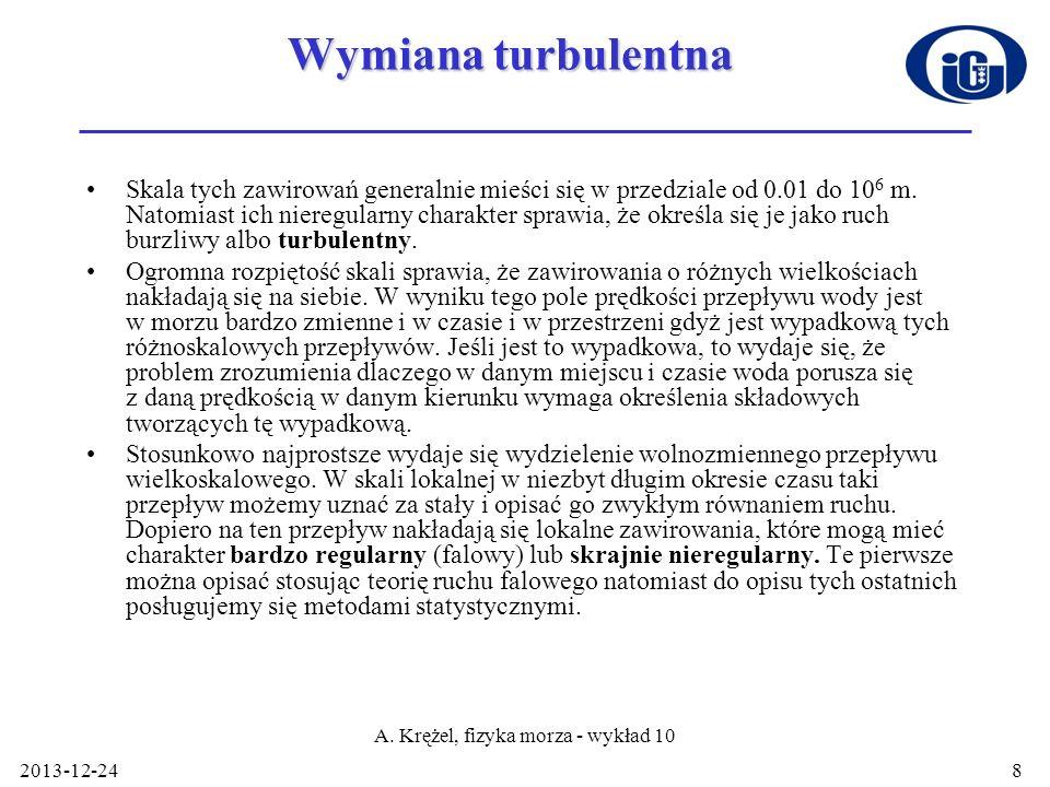 2013-12-24 A. Krężel, fizyka morza - wykład 10 8 Wymiana turbulentna Skala tych zawirowań generalnie mieści się w przedziale od 0.01 do 10 6 m. Natomi