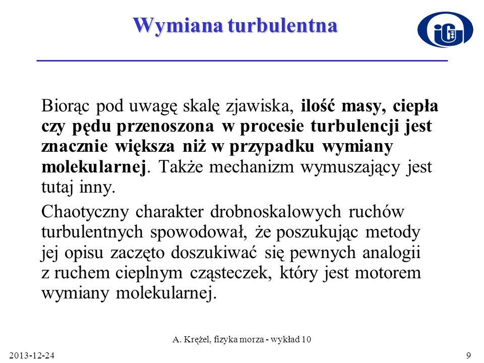 2013-12-24 A. Krężel, fizyka morza - wykład 10 9 Wymiana turbulentna Biorąc pod uwagę skalę zjawiska, ilość masy, ciepła czy pędu przenoszona w proces