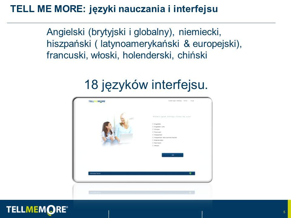 5 TELL ME MORE: języki nauczania i interfejsu Angielski (brytyjski i globalny), niemiecki, hiszpański ( latynoamerykański & europejski), francuski, włoski, holenderski, chiński 18 języków interfejsu.