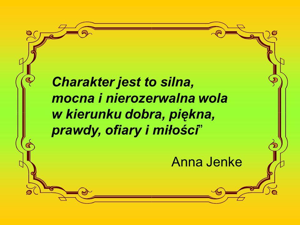 Charakter jest to silna, mocna i nierozerwalna wola w kierunku dobra, piękna, prawdy, ofiary i miłości Anna Jenke