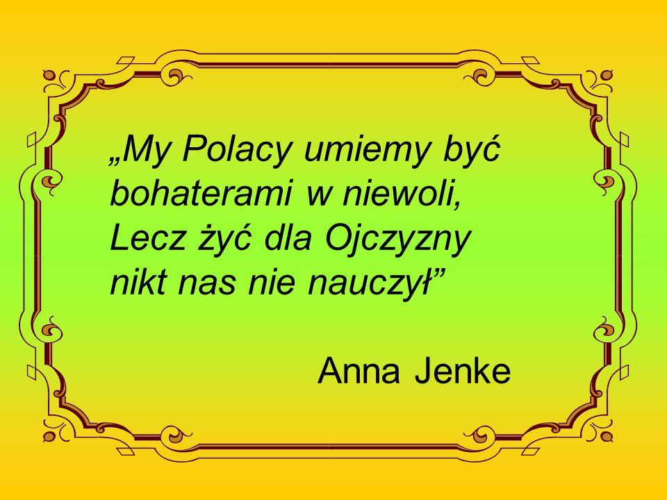 My Polacy umiemy być bohaterami w niewoli, Lecz żyć dla Ojczyzny nikt nas nie nauczył Anna Jenke
