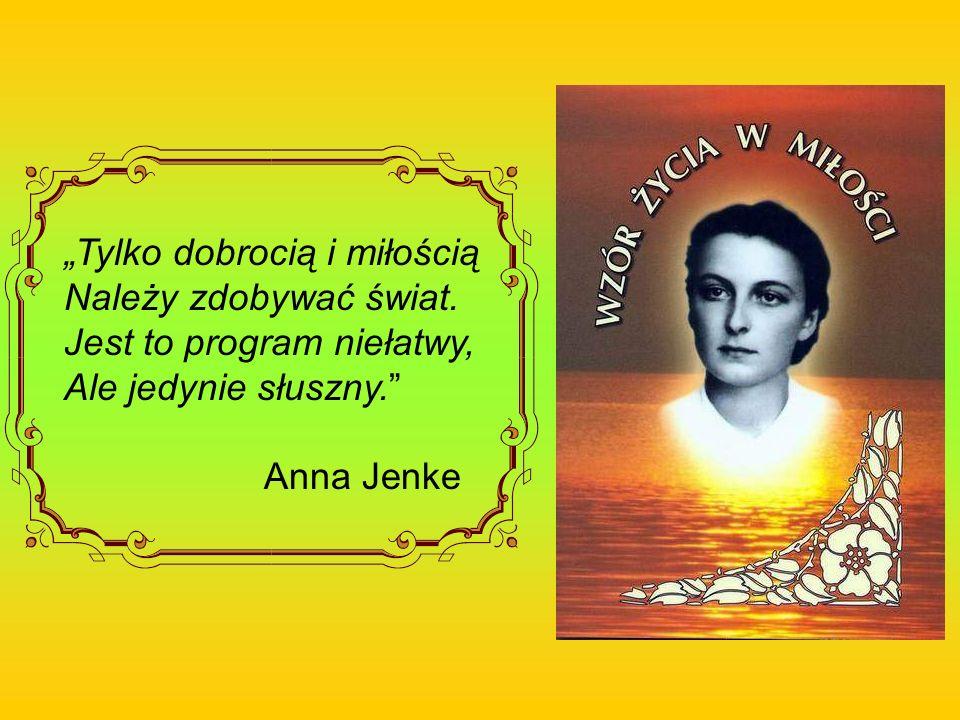 Tylko dobrocią i miłością Należy zdobywać świat. Jest to program niełatwy, Ale jedynie słuszny. Anna Jenke