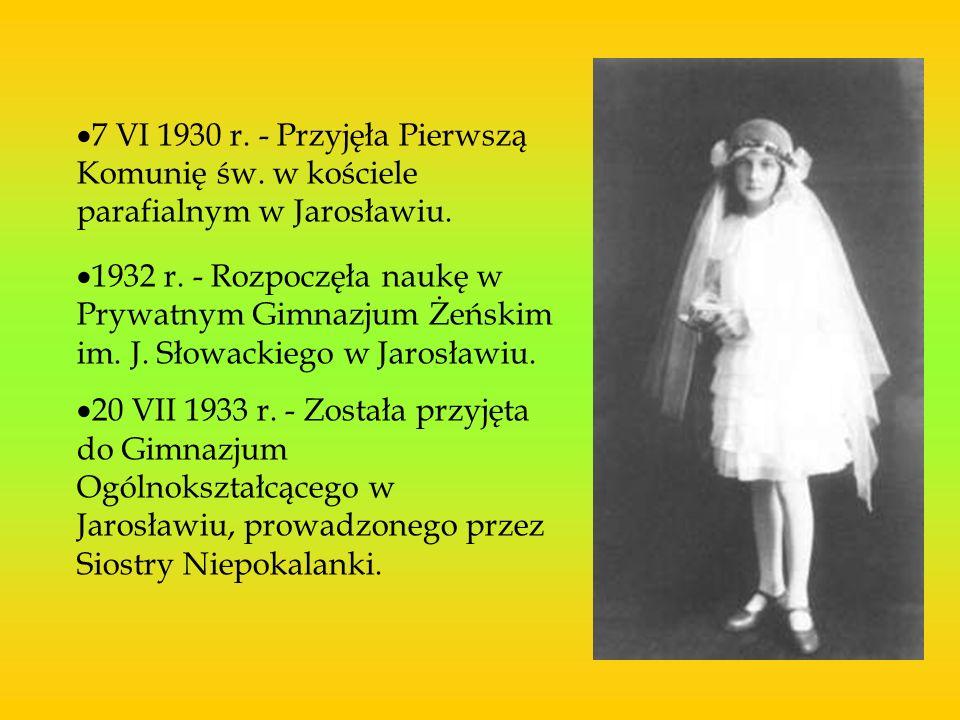 7 VI 1930 r. - Przyjęła Pierwszą Komunię św. w kościele parafialnym w Jarosławiu. 1932 r. - Rozpoczęła naukę w Prywatnym Gimnazjum Żeńskim im. J. Słow