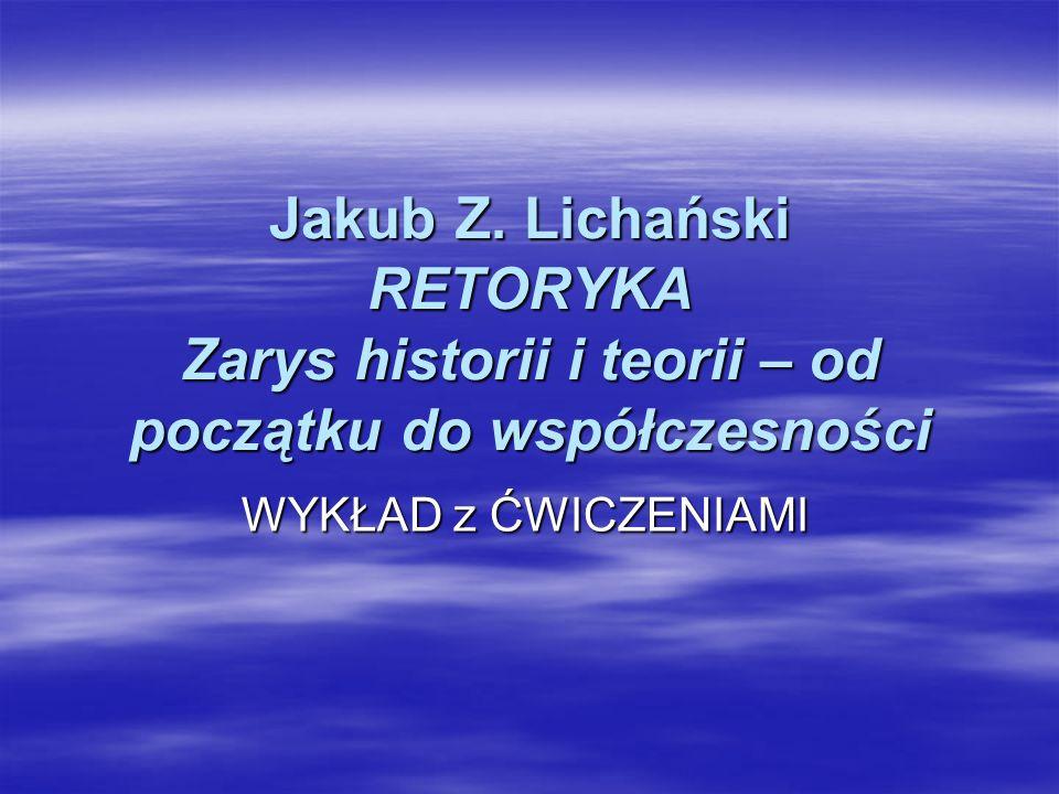 Jakub Z. Lichański RETORYKA Zarys historii i teorii – od początku do współczesności WYKŁAD z ĆWICZENIAMI