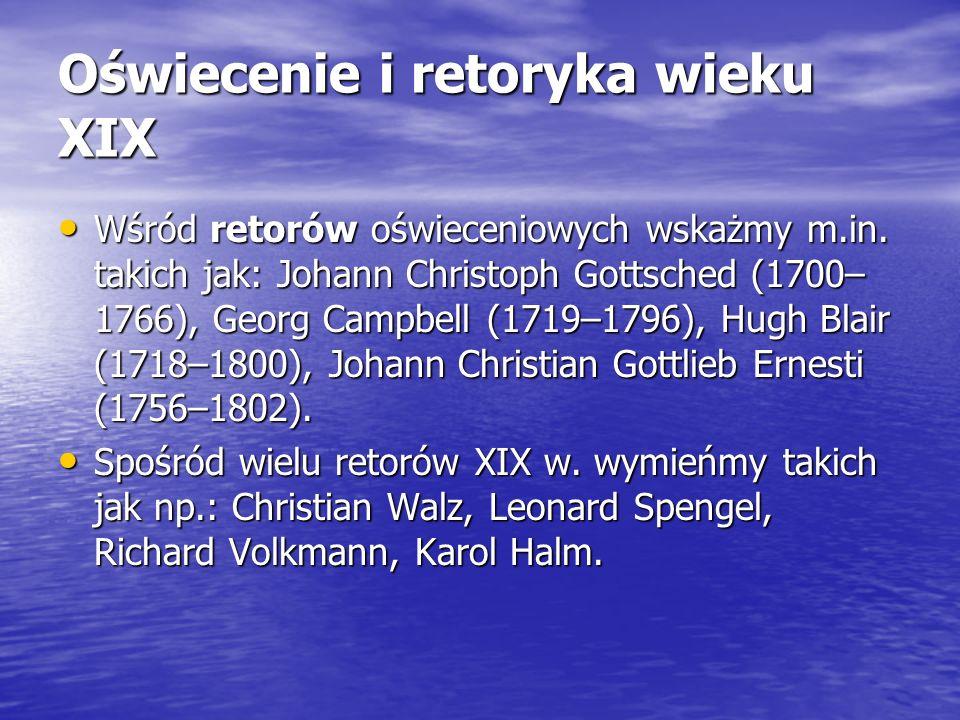 Oświecenie i retoryka wieku XIX Wśród retorów oświeceniowych wskażmy m.in. takich jak: Johann Christoph Gottsched (1700– 1766), Georg Campbell (1719–1