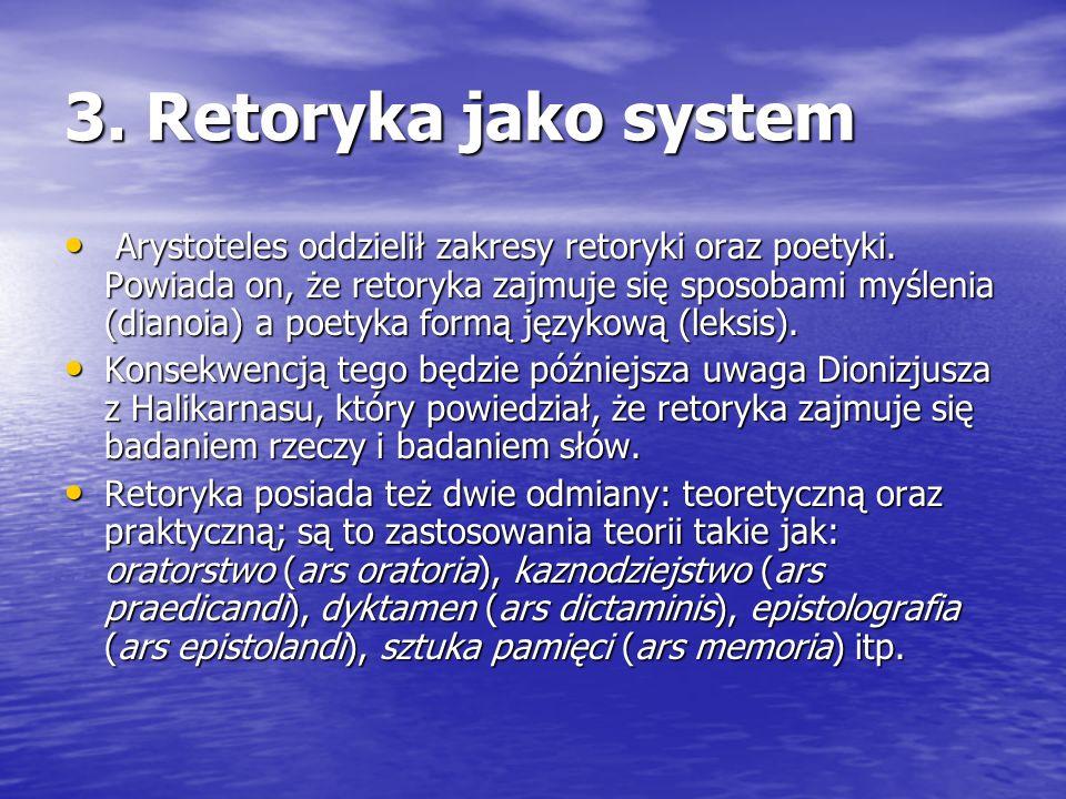 3. Retoryka jako system Arystoteles oddzielił zakresy retoryki oraz poetyki. Powiada on, że retoryka zajmuje się sposobami myślenia (dianoia) a poetyk