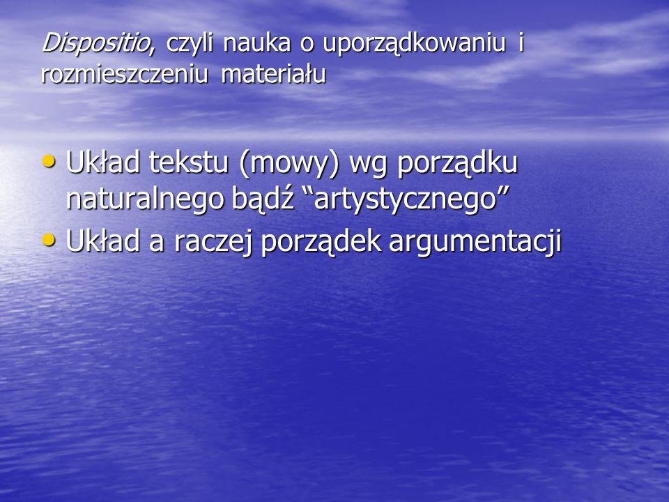 Dispositio, czyli nauka o uporządkowaniu i rozmieszczeniu materiału Układ tekstu (mowy) wg porządku naturalnego bądź artystycznego Układ tekstu (mowy)