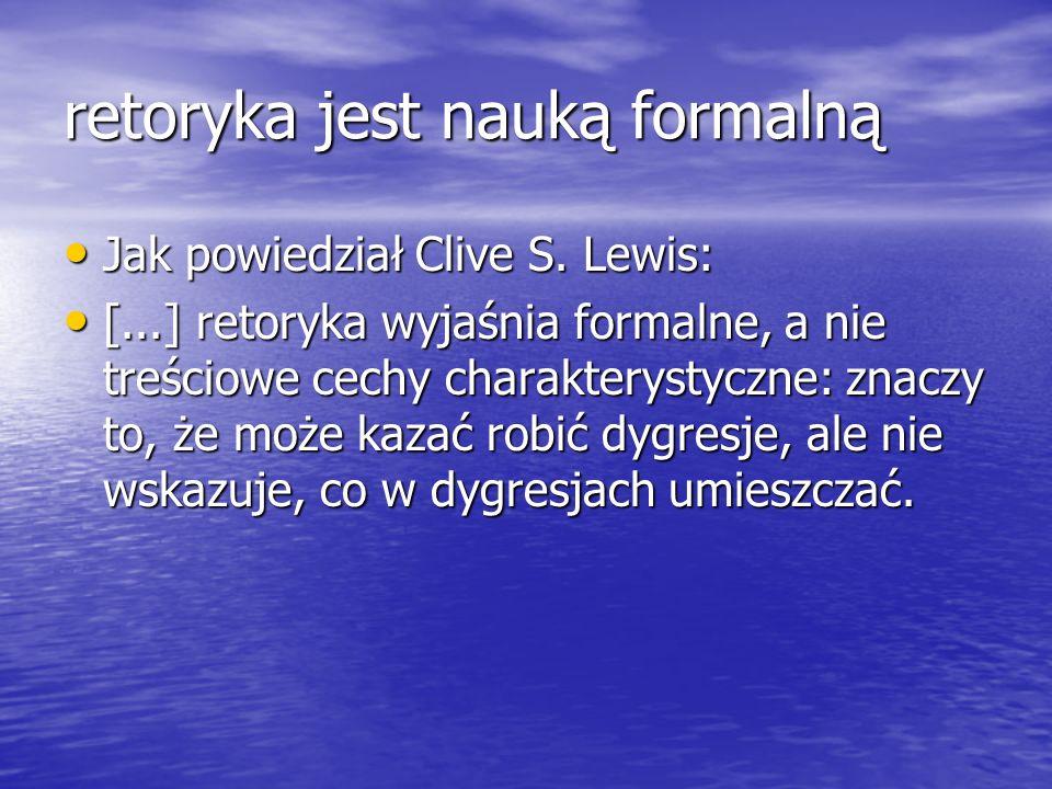 retoryka jest nauką formalną Jak powiedział Clive S. Lewis: Jak powiedział Clive S. Lewis: [...] retoryka wyjaśnia formalne, a nie treściowe cechy cha