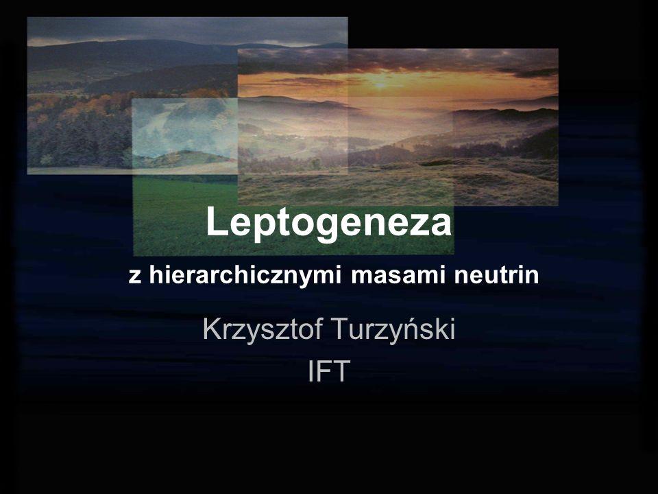 Leptogeneza z hierarchicznymi masami neutrin Krzysztof Turzyński IFT
