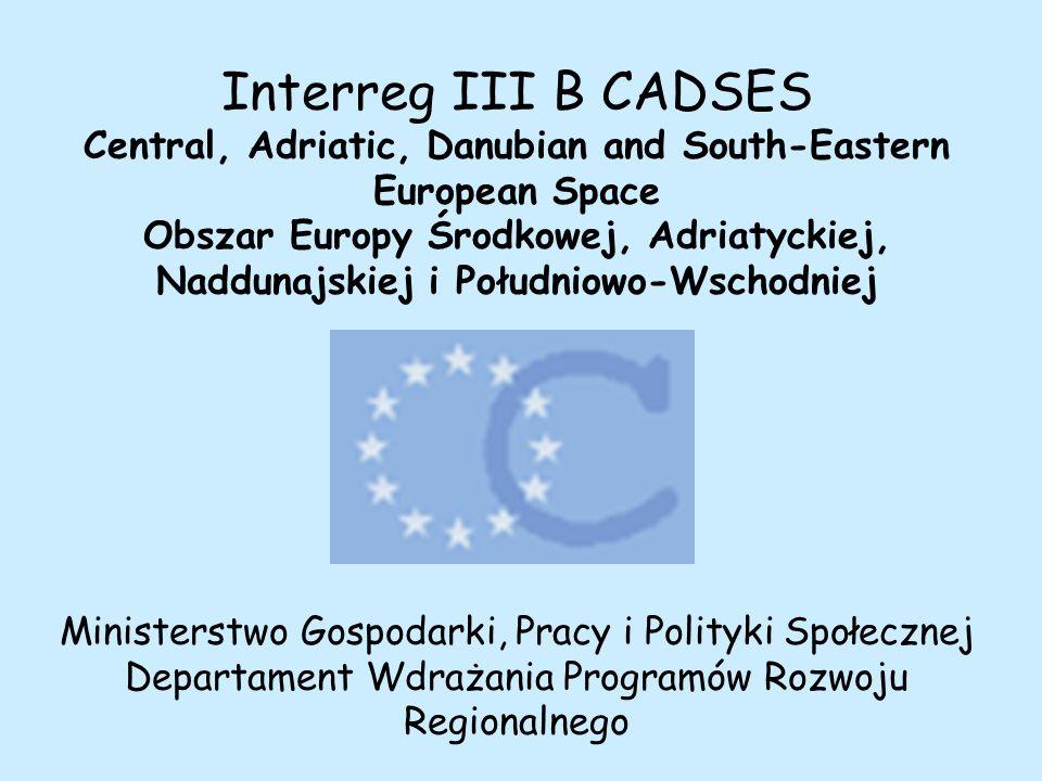 Interreg III B CADSES Central, Adriatic, Danubian and South-Eastern European Space Obszar Europy Środkowej, Adriatyckiej, Naddunajskiej i Południowo-Wschodniej Ministerstwo Gospodarki, Pracy i Polityki Społecznej Departament Wdrażania Programów Rozwoju Regionalnego