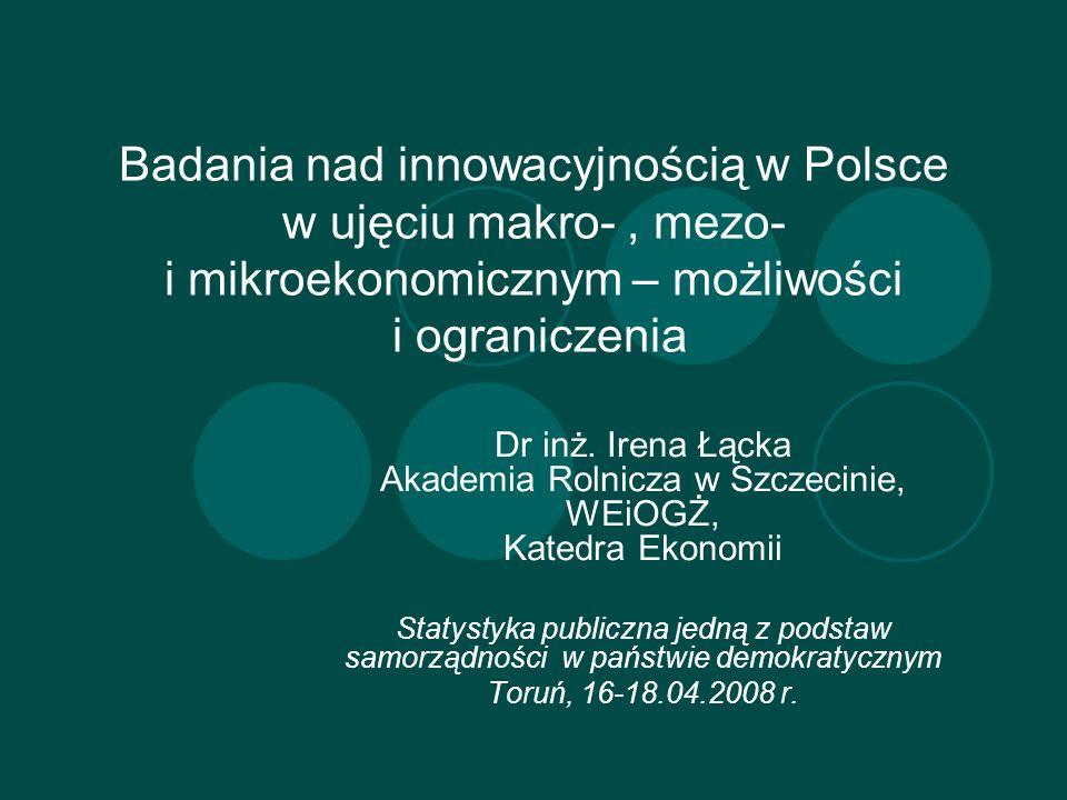 Badania nad innowacyjnością w Polsce w ujęciu makro-, mezo- i mikroekonomicznym – możliwości i ograniczenia Dr inż. Irena Łącka Akademia Rolnicza w Sz