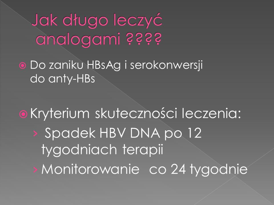 Do zaniku HBsAg i serokonwersji do anty-HBs Kryterium skuteczności leczenia: Spadek HBV DNA po 12 tygodniach terapii Monitorowanie co 24 tygodnie