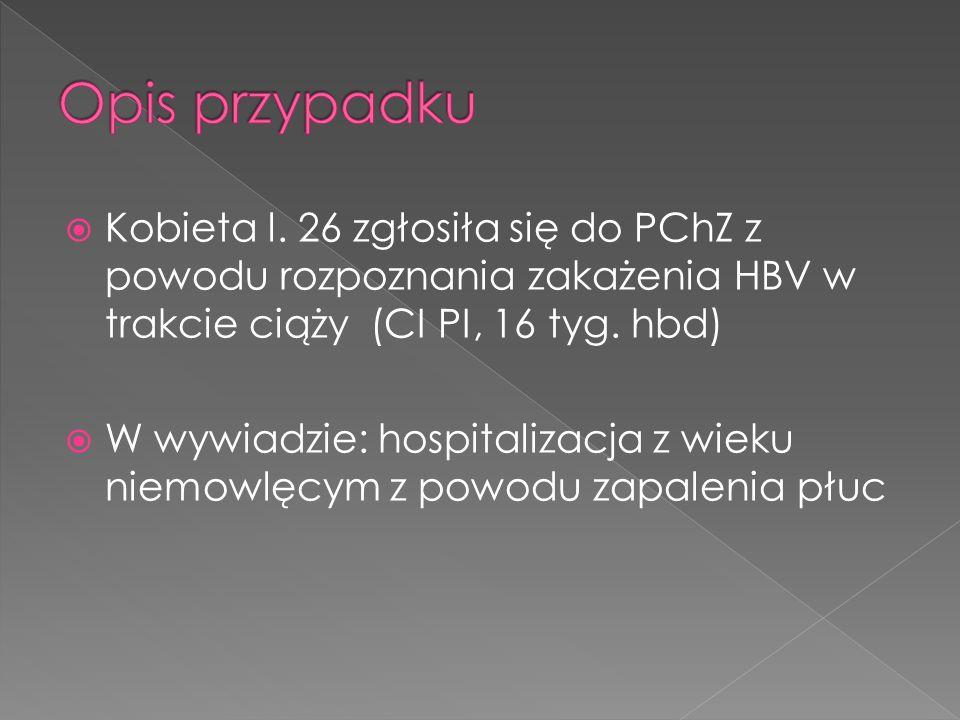 Kobieta l. 26 zgłosiła się do PChZ z powodu rozpoznania zakażenia HBV w trakcie ciąży (CI PI, 16 tyg. hbd) W wywiadzie: hospitalizacja z wieku niemowl