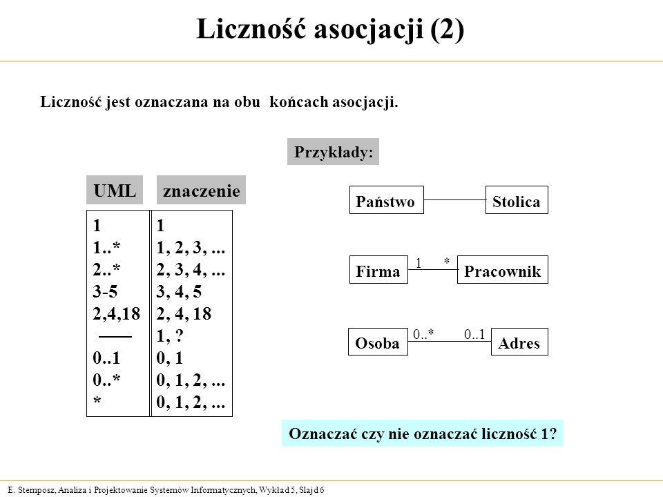 E. Stemposz, Analiza i Projektowanie Systemów Informatycznych, Wykład 5, Slajd 6 Liczność asocjacji (2) Liczność jest oznaczana na obu końcach asocjac