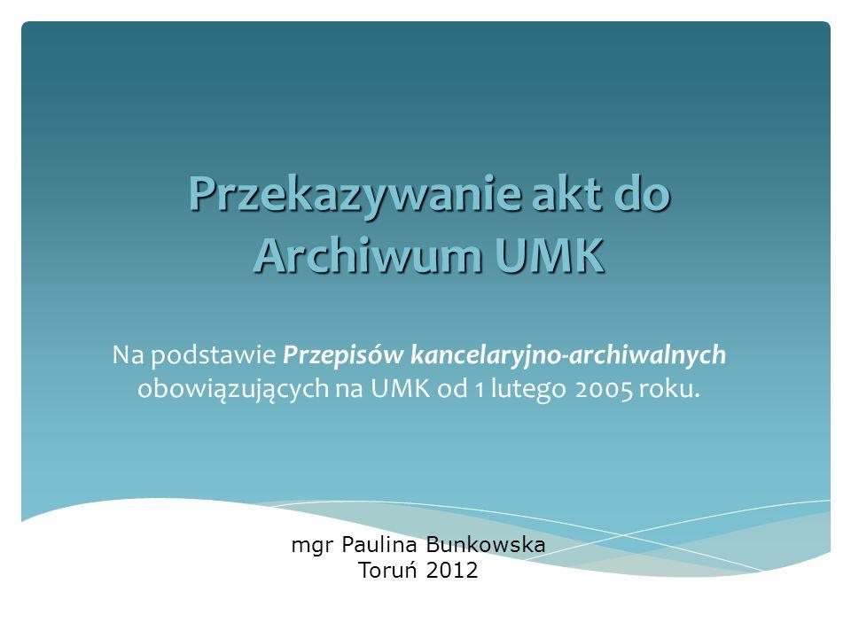 Przekazywanie akt do Archiwum UMK Na podstawie Przepisów kancelaryjno-archiwalnych obowiązujących na UMK od 1 lutego 2005 roku. mgr Paulina Bunkowska