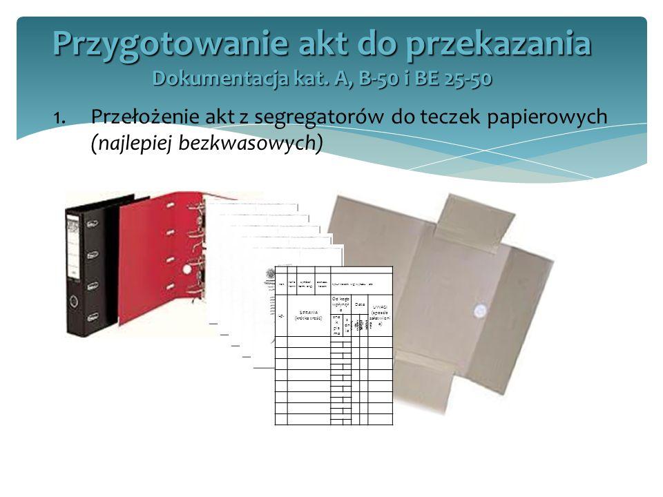 1.Przełożenie akt z segregatorów do teczek papierowych (najlepiej bezkwasowych) Przygotowanie akt do przekazania Dokumentacja kat. A, B-50 i BE 25-50